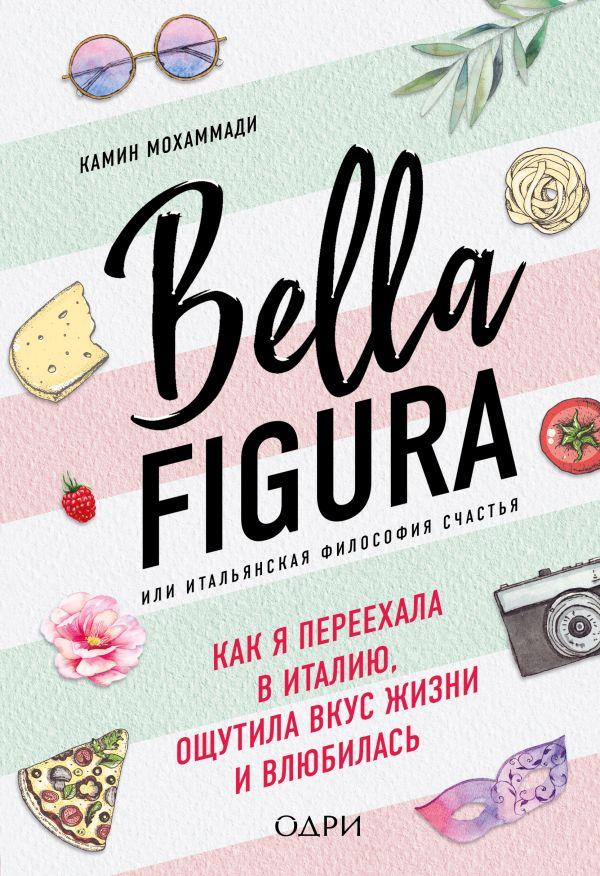 «Bella Figura, или Итальянская философия счастья. Как я переехала в Италию, ощутила вкус жизни и влюбилась» Камин Мохаммади