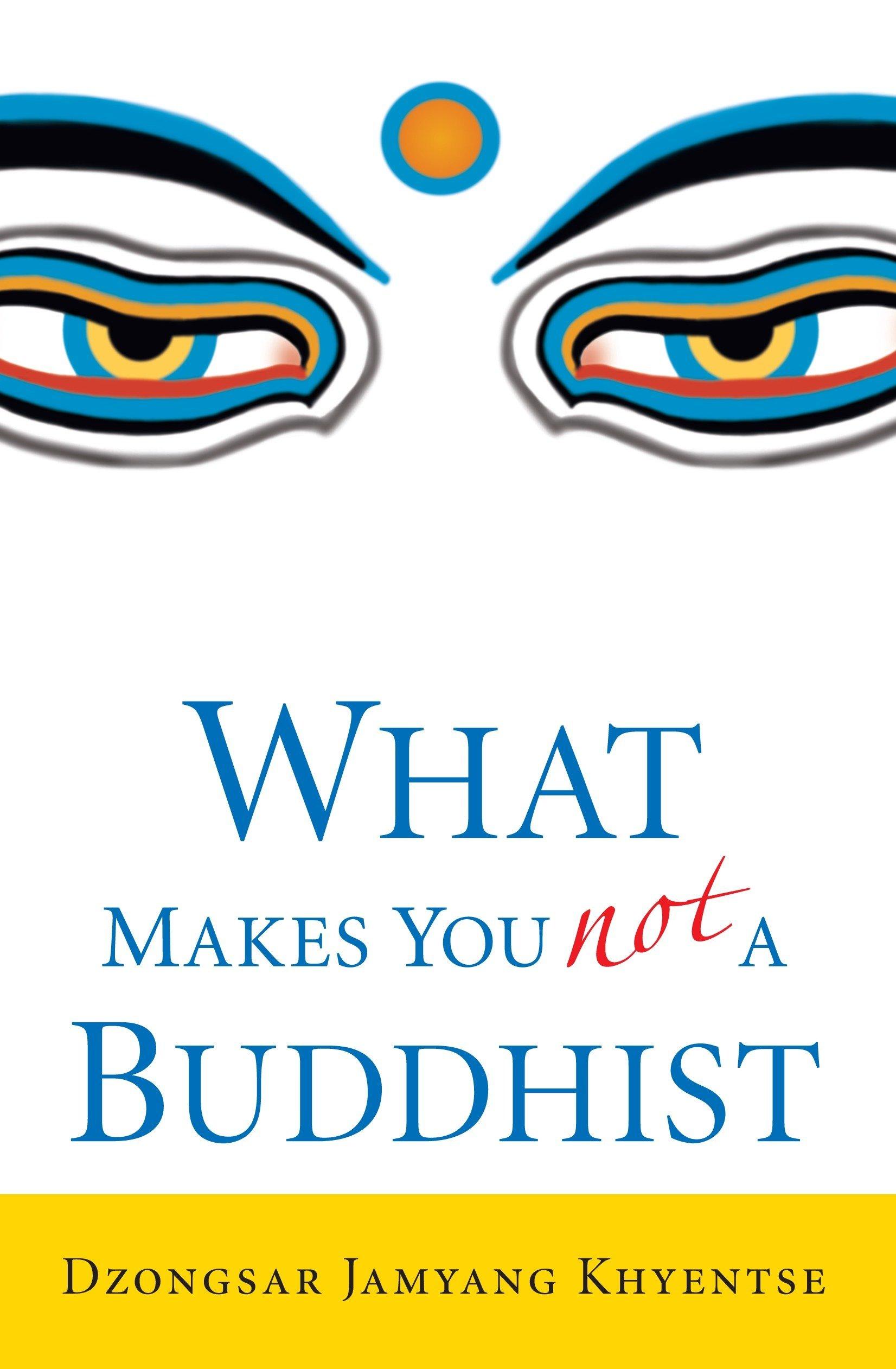 "Dzongsar Jamyang Khyentse, ""What Makes You Not a Buddhist"""